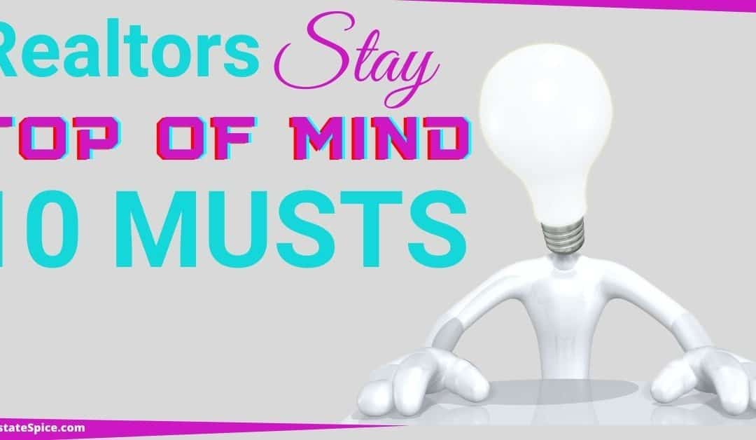 10 Musts To Be The Top Of Mind Realtor