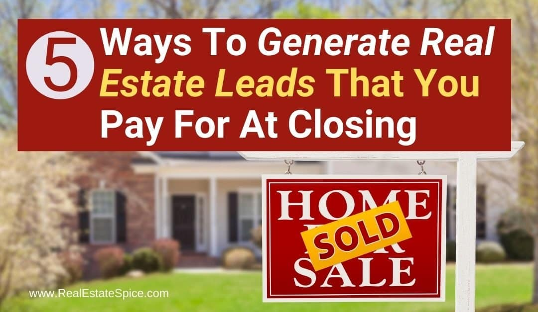 5 Ways To Get Real Estate Leads That You Pay At Closing